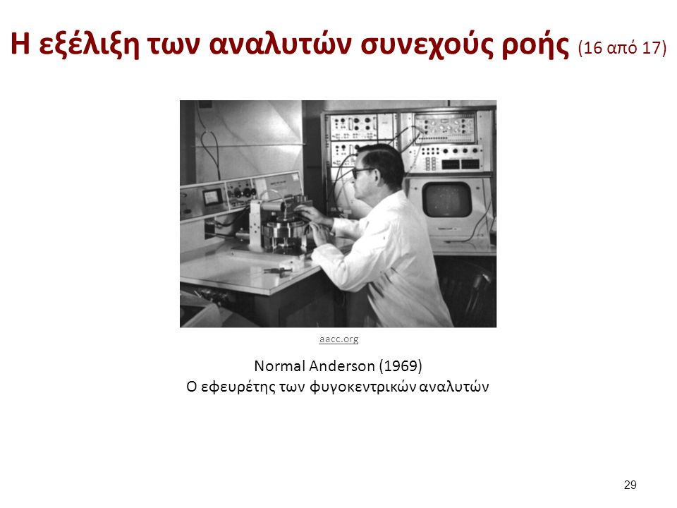Normal Anderson (1969) O εφευρέτης των φυγοκεντρικών αναλυτών H εξέλιξη των αναλυτών συνεχούς ροής (16 από 17) 29 aacc.org