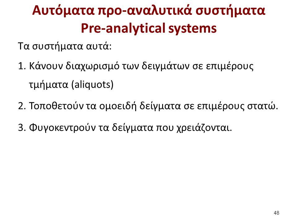 Αυτόματα προ-αναλυτικά συστήματα Pre-analytical systems Τα συστήματα αυτά: 1.Kάνουν διαχωρισμό των δειγμάτων σε επιμέρους τμήματα (aliquots) 2.Toποθετ