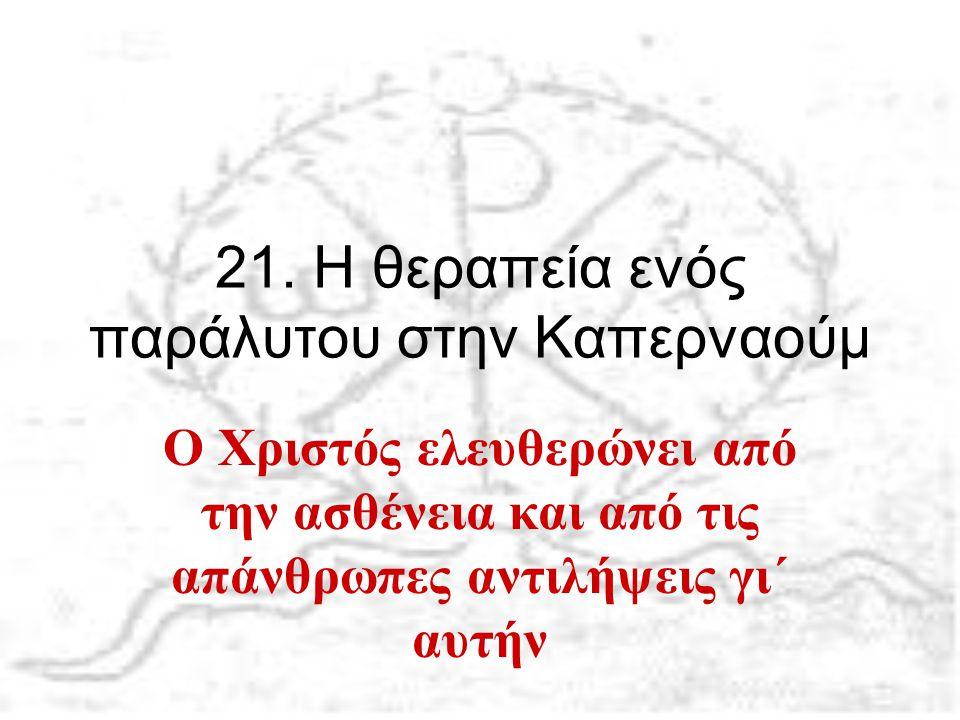 21. Η θεραπεία ενός παράλυτου στην Καπερναούμ Ο Χριστός ελευθερώνει από την ασθένεια και από τις απάνθρωπες αντιλήψεις γι΄ αυτήν