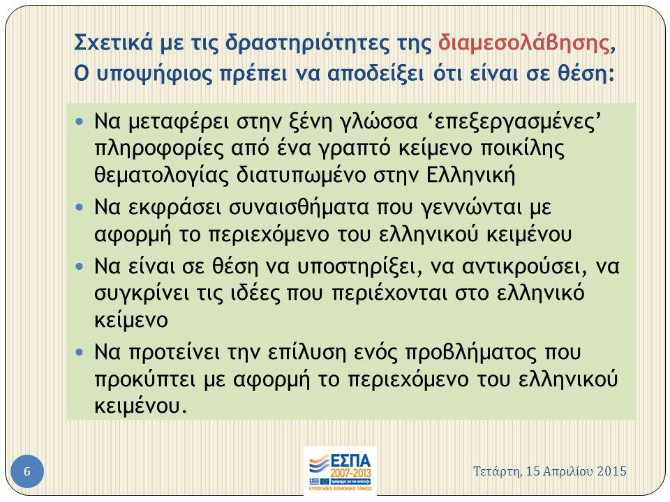 Σχετικά με τις δραστηριότητες της διαμεσολάβησης, Ο υποψήφιος πρέπει να αποδείξει ότι είναι σε θέση: Να μεταφέρει στην ξένη γλώσσα 'επεξεργασμένες' πληροφορίες από ένα γραπτό κείμενο ποικίλης θεματολογίας διατυπωμένο στην Ελληνική Να εκφράσει συναισθήματα που γεννώνται με αφορμή το περιεχόμενο του ελληνικού κειμένου Να είναι σε θέση να υποστηρίξει, να αντικρούσει, να συγκρίνει τις ιδέες που περιέχονται στο ελληνικό κείμενο Να προτείνει την επίλυση ενός προβλήματος που προκύπτει με αφορμή το περιεχόμενο του ελληνικού κειμένου.