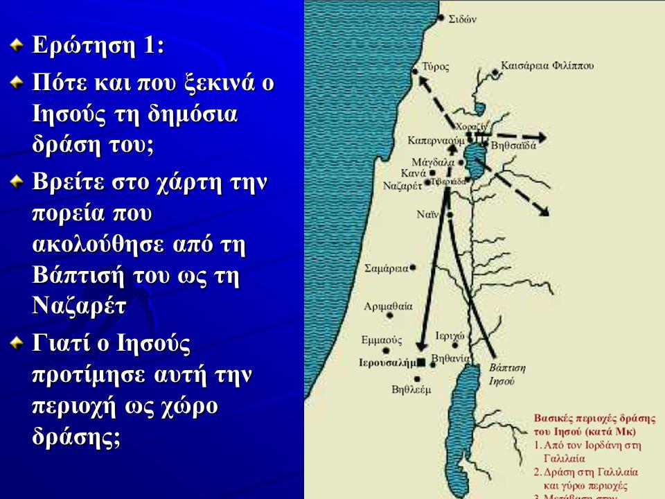 Ερώτηση 1: Πότε και που ξεκινά ο Ιησούς τη δημόσια δράση του; Βρείτε στο χάρτη την πορεία που ακολούθησε από τη Βάπτισή του ως τη Ναζαρέτ Γιατί ο Ιησούς προτίμησε αυτή την περιοχή ως χώρο δράσης;