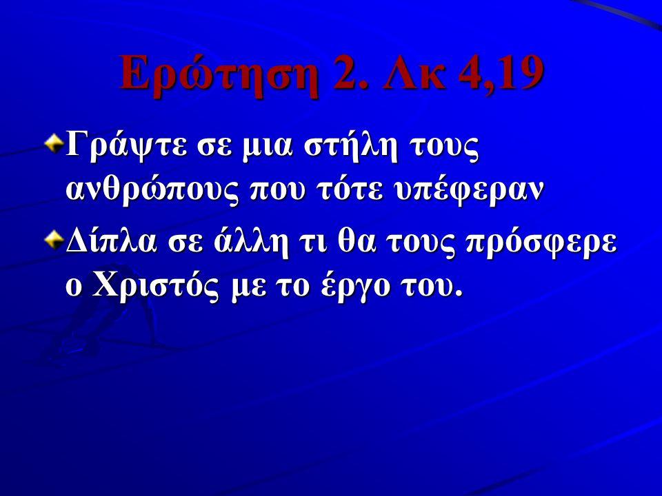 Ερώτηση 2. Λκ 4,19 Γράψτε σε μια στήλη τους ανθρώπους που τότε υπέφεραν Δίπλα σε άλλη τι θα τους πρόσφερε ο Χριστός με το έργο του.