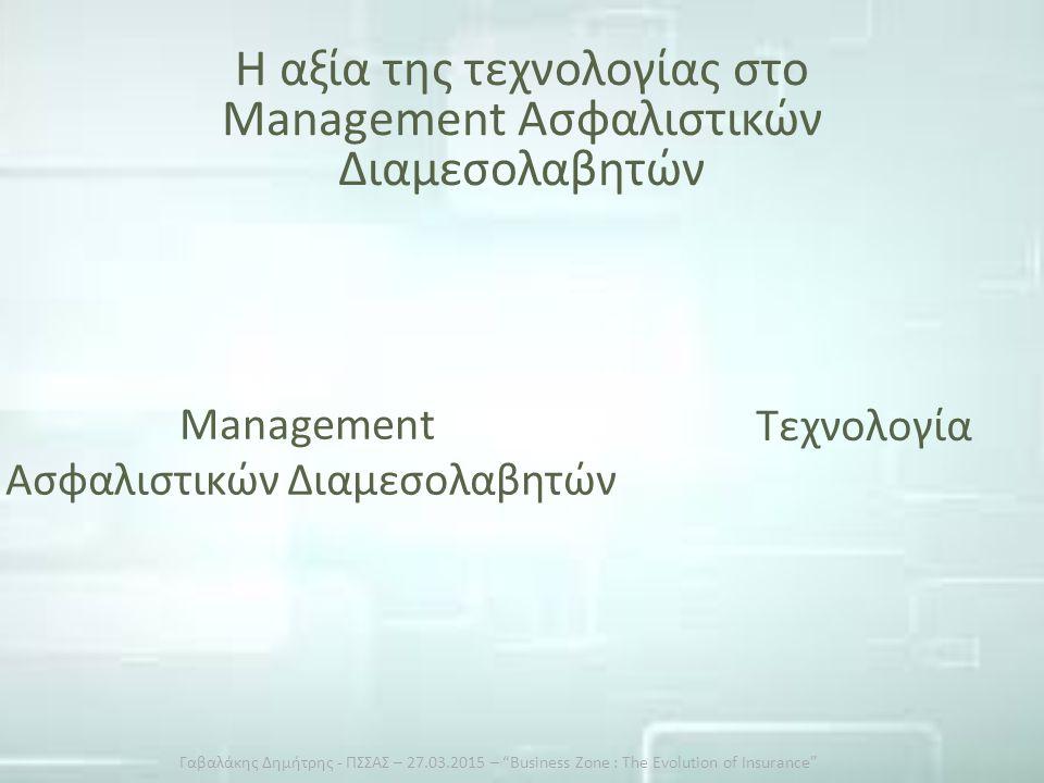 Η αξία της τεχνολογίας στο Management Ασφαλιστικών Διαμεσολαβητών Management Ασφαλιστικών Διαμεσολαβητών Τεχνολογία Γαβαλάκης Δημήτρης - ΠΣΣΑΣ – 27.03.2015 – Business Zone : The Evolution of Insurance