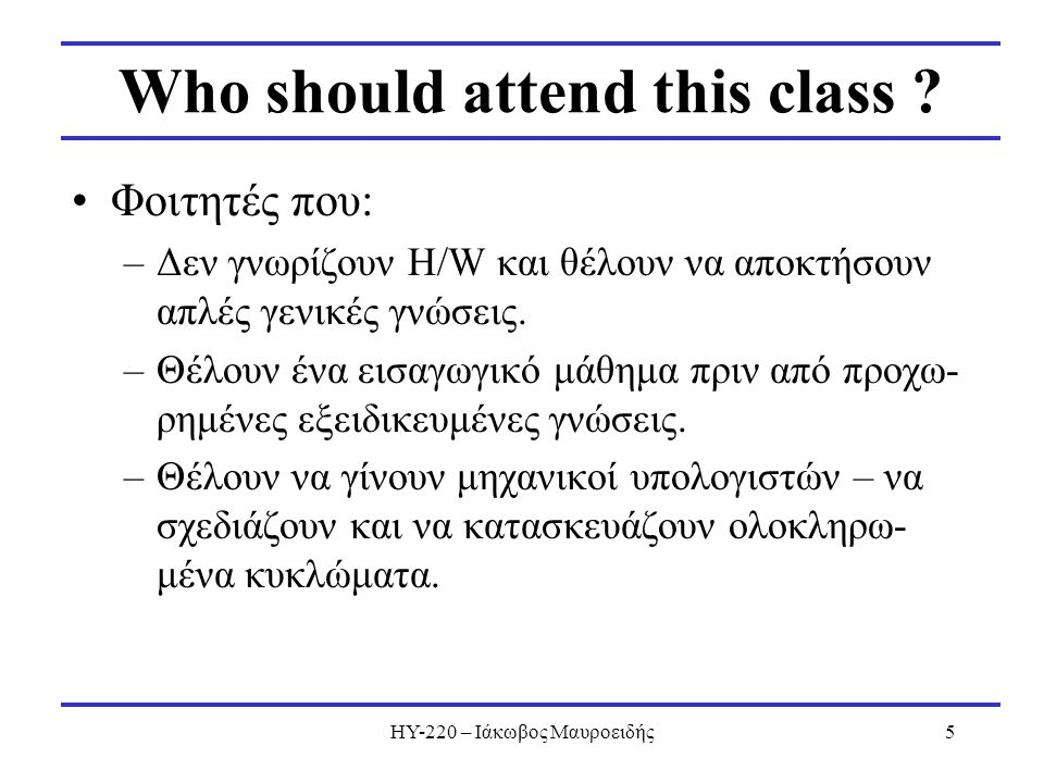 ΗΥ-220 – Ιάκωβος Μαυροειδής5 Who should attend this class ? Φοιτητές που: –Δεν γνωρίζουν H/W και θέλουν να αποκτήσουν απλές γενικές γνώσεις. –Θέλουν έ