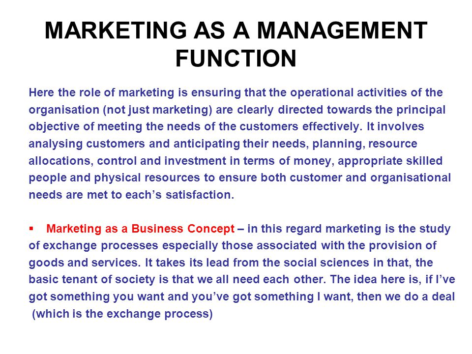 MARKETING AS A MANAGEMENT FUNCTION Here the role of marketing is ensuring that the operational activities of the organisation (not just marketing) are clearly directed towards the principal objective of meeting the needs of the customers effectively.