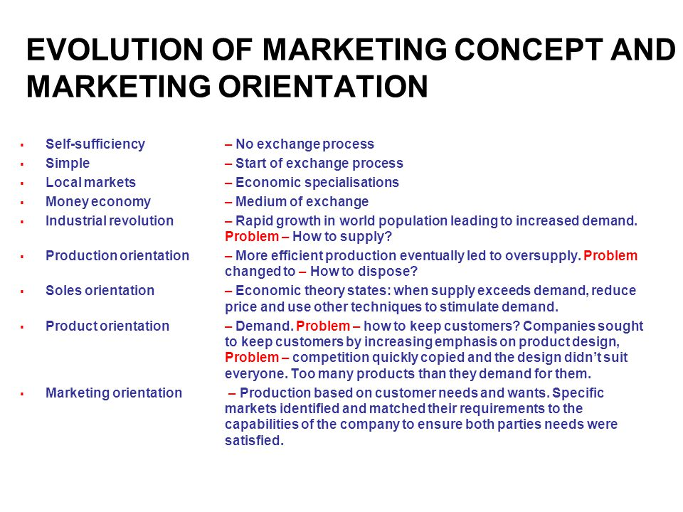 EVOLUTION OF MARKETING CONCEPT AND MARKETING ORIENTATION  Self-sufficiency– No exchange process  Simple– Start of exchange process  Local markets– Economic specialisations  Money economy – Medium of exchange  Industrial revolution– Rapid growth in world population leading to increased demand.