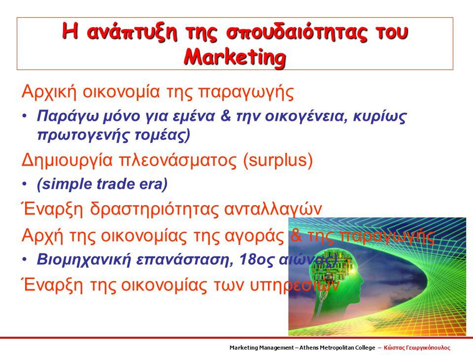Η ανάπτυξη της σπουδαιότητας του Marketing Αρχική οικονομία της παραγωγής Παράγω μόνο για εμένα & την οικογένεια, κυρίως πρωτογενής τομέας) Δημιουργία πλεονάσματος (surplus) (simple trade era) Έναρξη δραστηριότητας ανταλλαγών Αρχή της οικονομίας της αγοράς & της παραγωγής Βιομηχανική επανάσταση, 18ος αιώνας) Έναρξη της οικονομίας των υπηρεσιών Marketing Management – Athens Metropolitan College – Κώστας Γεωργικόπουλος