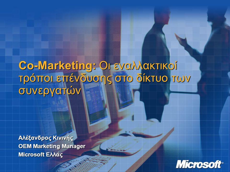 Co-Marketing: Oι εναλλακτικοί τρόποι επένδυσης στο δίκτυο των συνεργατών Αλέξανδρος Κινινής ΟΕΜ Marketing Manager Microsoft Ελλάς