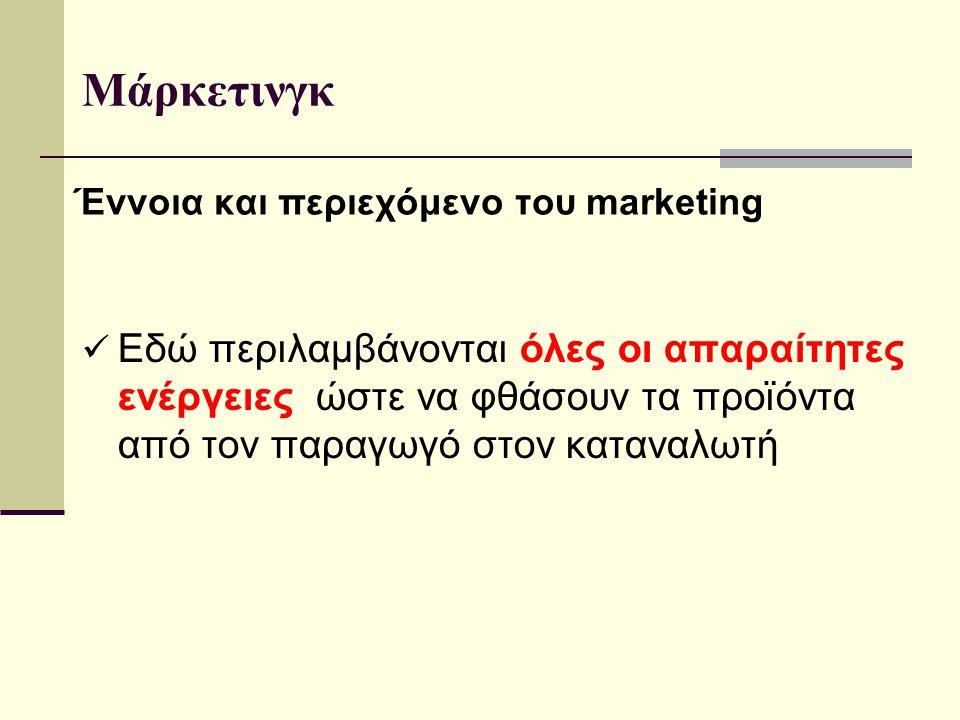 Έννοια και περιεχόμενο του marketing Εδώ περιλαμβάνονται όλες οι απαραίτητες ενέργειες ώστε να φθάσουν τα προϊόντα από τον παραγωγό στον καταναλωτή Μάρκετινγκ
