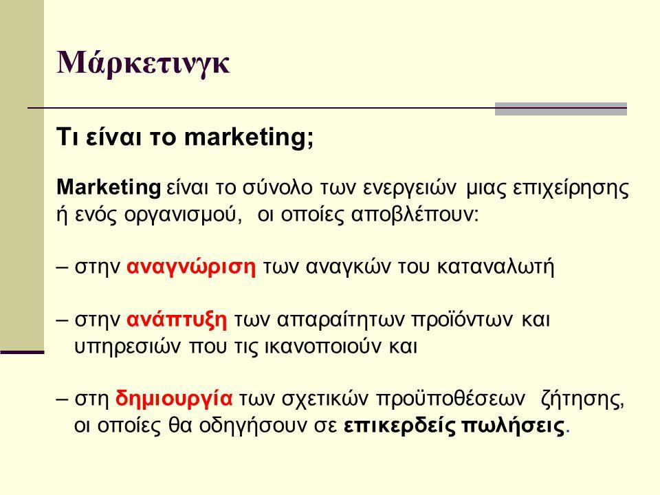 Τι είναι το marketing; Marketing είναι το σύνολο των ενεργειών μιας επιχείρησης ή ενός οργανισμού, οι οποίες αποβλέπουν: – στην αναγνώριση των αναγκών του καταναλωτή – στην ανάπτυξη των απαραίτητων προϊόντων και υπηρεσιών που τις ικανοποιούν και – στη δημιουργία των σχετικών προϋποθέσεων ζήτησης, οι οποίες θα οδηγήσουν σε επικερδείς πωλήσεις.