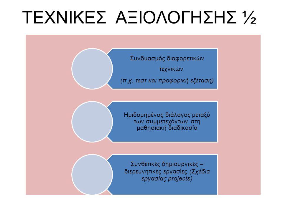ΤΕΧΝΙΚΕΣ ΑΞΙΟΛΟΓΗΣΗΣ ½ Συνδυασμός διαφορετικών τεχνικών (π.χ. τεστ και προφορική εξέταση) Ημιδομημένος διάλογος μεταξύ των συμμετεχόντων στη μαθησιακή