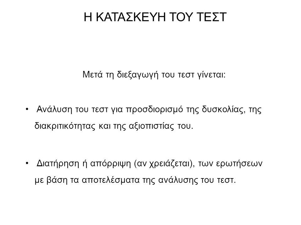 Η ΚΑΤΑΣΚΕΥΗ ΤΟΥ ΤΕΣΤ Μετά τη διεξαγωγή του τεστ γίνεται: Ανάλυση του τεστ για προσδιορισμό της δυσκολίας, της διακριτικότητας και της αξιοπιστίας του.