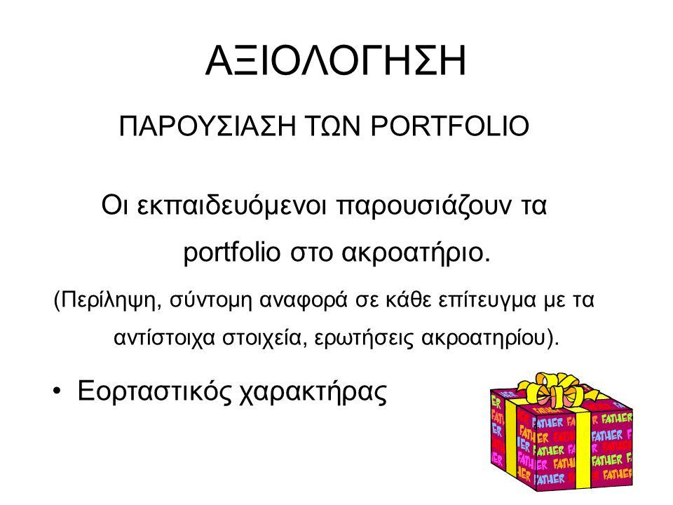 ΑΞΙΟΛΟΓΗΣΗ ΠΑΡΟΥΣΙΑΣΗ ΤΩΝ PORTFOLIO Οι εκπαιδευόμενοι παρουσιάζουν τα portfolio στο ακροατήριο. (Περίληψη, σύντομη αναφορά σε κάθε επίτευγμα με τα αντ