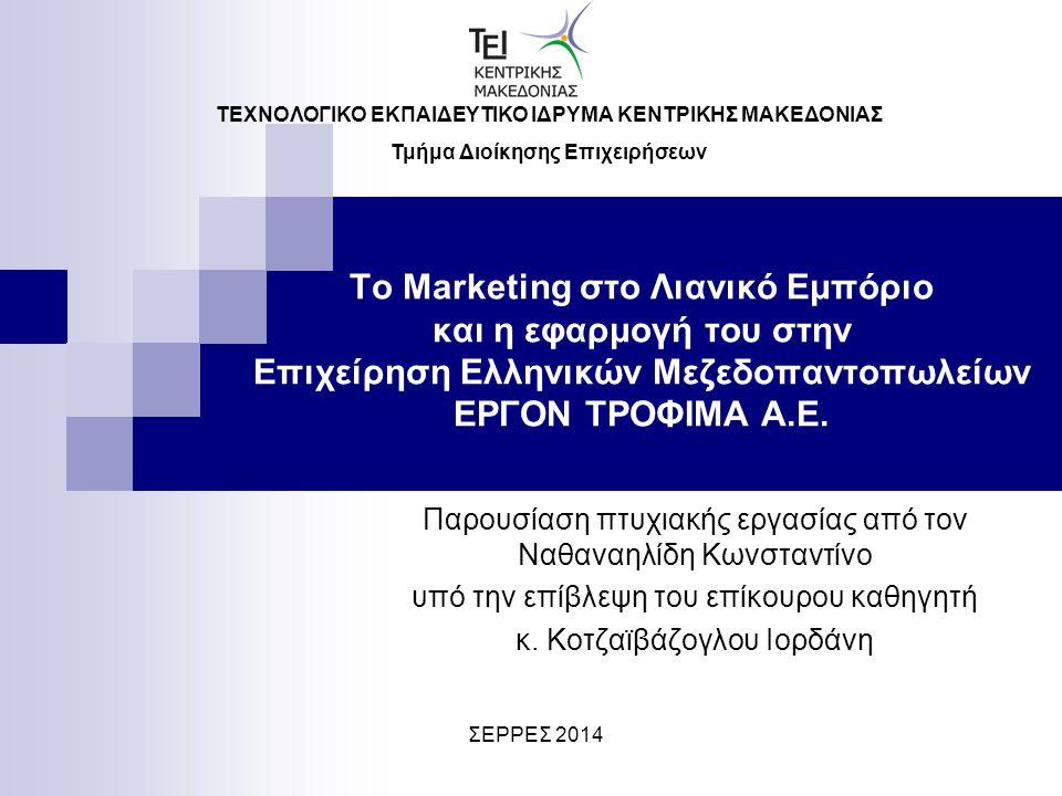 Το Marketing στο Λιανικό Εμπόριο και η εφαρμογή του στην Επιχείρηση Ελληνικών Μεζεδοπαντοπωλείων ΕΡΓΟΝ ΤΡΟΦΙΜΑ Α.Ε. Παρουσίαση πτυχιακής εργασίας από
