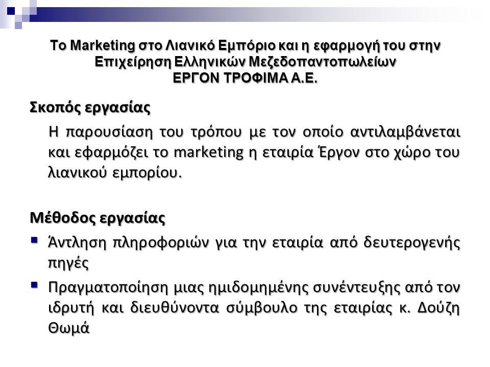 Το Marketing στο Λιανικό Εμπόριο και η εφαρμογή του στην Επιχείρηση Ελληνικών Μεζεδοπαντοπωλείων ΕΡΓΟΝ ΤΡΟΦΙΜΑ Α.Ε. Σκοπός εργασίας Η παρουσίαση του τ