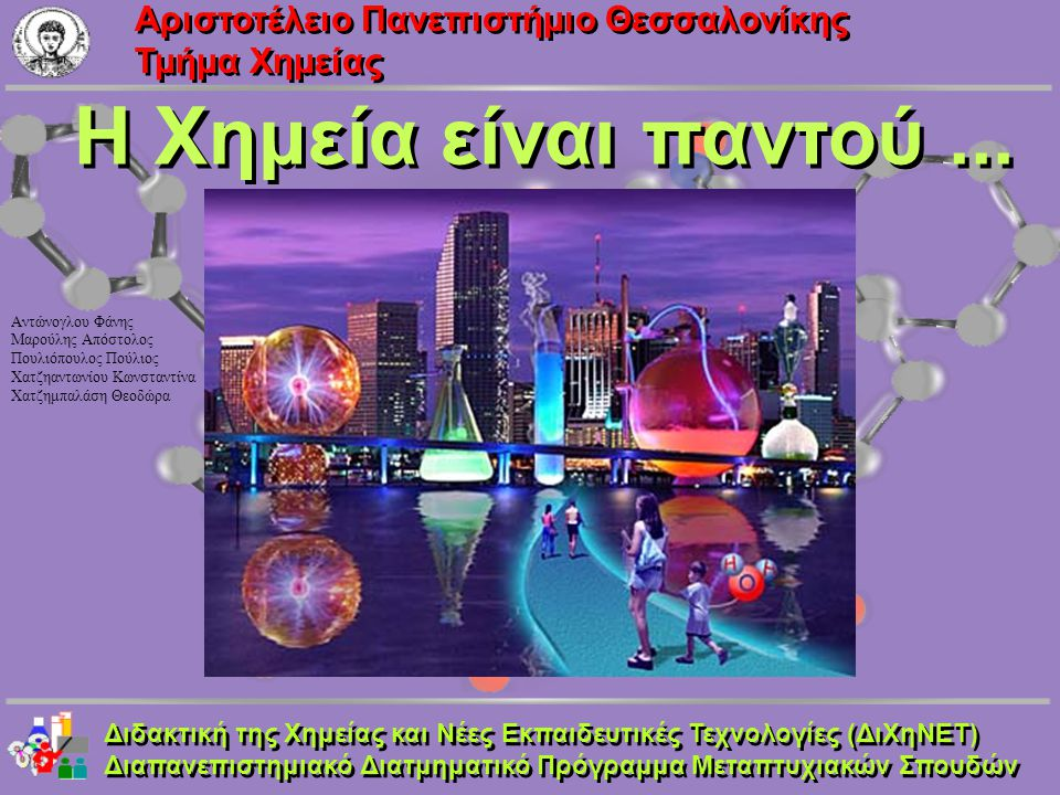 Aριστοτέλειο Πανεπιστήμιο Θεσσαλονίκης Τμήμα Χημείας Διδακτική της Χημείας και Νέες Εκπαιδευτικές Τεχνολογίες (ΔιΧηΝΕΤ) Διαπανεπιστημιακό Διατμηματικό Πρόγραμμα Μεταπτυχιακών Σπουδών Διδακτική της Χημείας και Νέες Εκπαιδευτικές Τεχνολογίες (ΔιΧηΝΕΤ) Διαπανεπιστημιακό Διατμηματικό Πρόγραμμα Μεταπτυχιακών Σπουδών Η Χημεία καλλωπίζει...