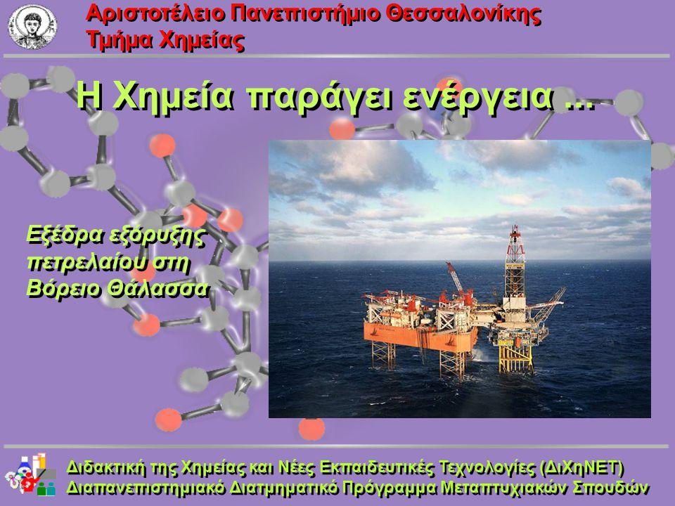 Aριστοτέλειο Πανεπιστήμιο Θεσσαλονίκης Τμήμα Χημείας Η Χημεία παράγει ενέργεια... Εξέδρα εξόρυξης πετρελαίου στη Βόρειο Θάλασσα Διδακτική της Χημείας