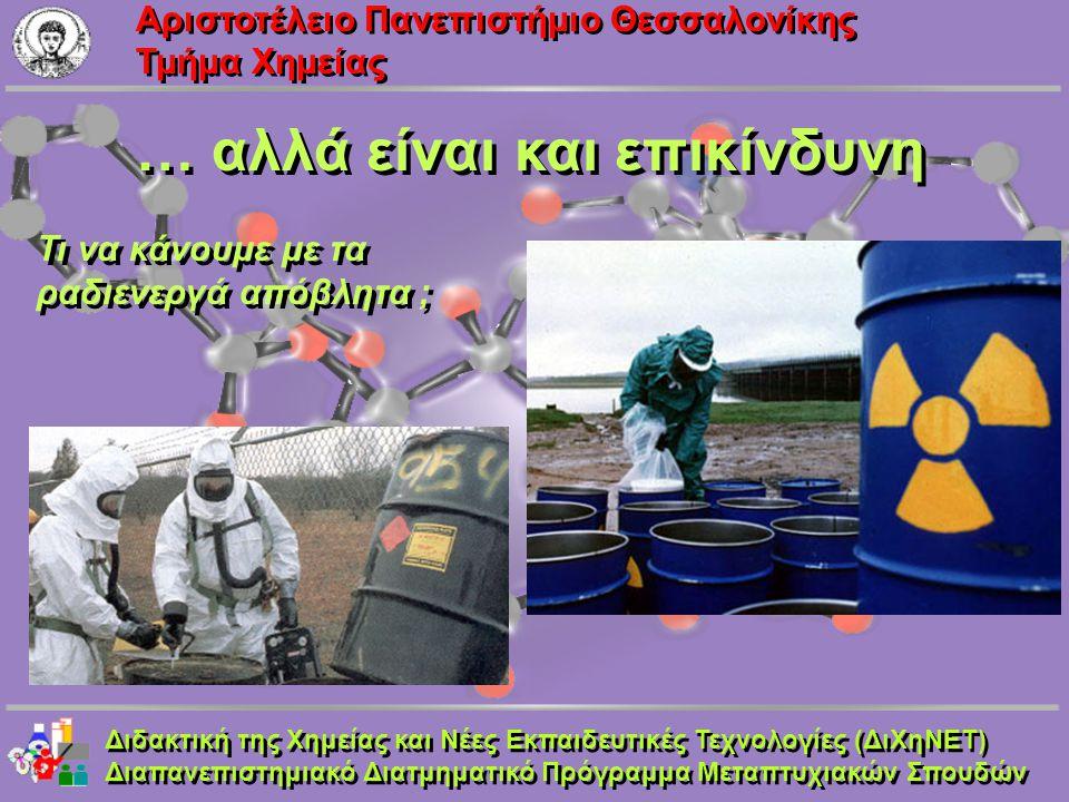 Aριστοτέλειο Πανεπιστήμιο Θεσσαλονίκης Τμήμα Χημείας … αλλά είναι και επικίνδυνη Τι να κάνουμε με τα ραδιενεργά απόβλητα ; Τι να κάνουμε με τα ραδιενε