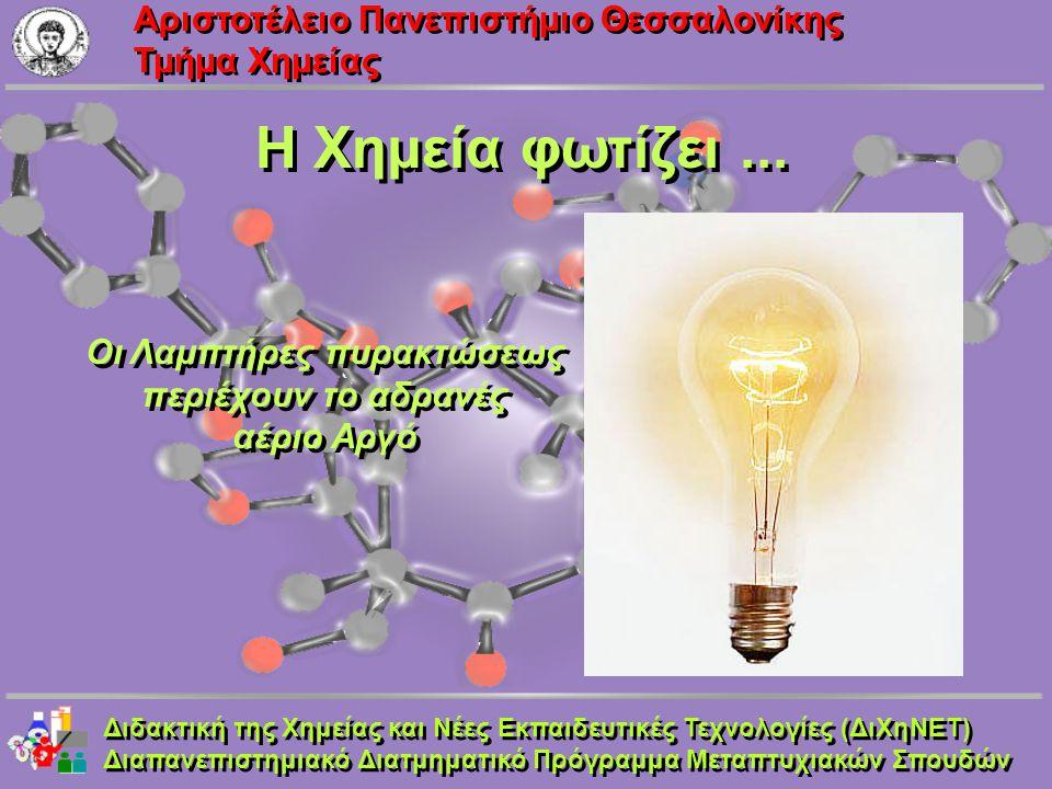Aριστοτέλειο Πανεπιστήμιο Θεσσαλονίκης Τμήμα Χημείας Η Χημεία φωτίζει... Οι Λαμπτήρες πυρακτώσεως περιέχουν το αδρανές αέριο Αργό Οι Λαμπτήρες πυρακτώ