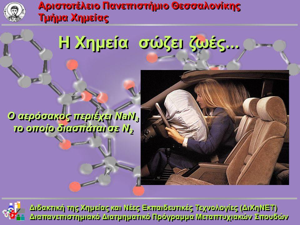 Aριστοτέλειο Πανεπιστήμιο Θεσσαλονίκης Τμήμα Χημείας Η Χημεία σώζει ζωές... Ο αερόσακος περιέχει NaN 3 το οποίο διασπάται σε N 2 Διδακτική της Χημείας