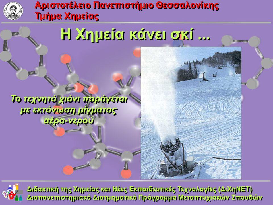 Aριστοτέλειο Πανεπιστήμιο Θεσσαλονίκης Τμήμα Χημείας Η Χημεία κάνει σκί... Το τεχνητό χιόνι παράγεται με εκτόνωση μίγματος αέρα-νερού Το τεχνητό χιόνι