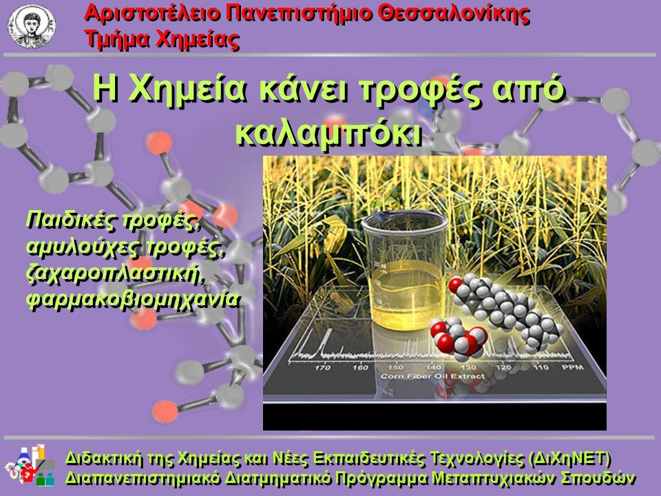 Aριστοτέλειο Πανεπιστήμιο Θεσσαλονίκης Τμήμα Χημείας Η Χημεία κάνει τροφές από καλαμπόκι Διδακτική της Χημείας και Νέες Εκπαιδευτικές Τεχνολογίες (ΔιΧ