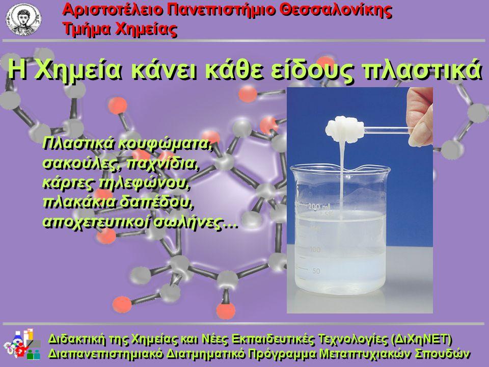 Aριστοτέλειο Πανεπιστήμιο Θεσσαλονίκης Τμήμα Χημείας Η Χημεία κάνει κάθε είδους πλαστικά Διδακτική της Χημείας και Νέες Εκπαιδευτικές Τεχνολογίες (ΔιΧ