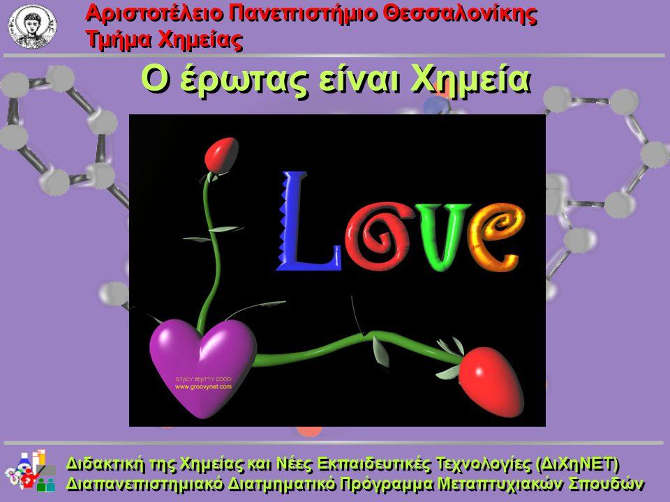 Aριστοτέλειο Πανεπιστήμιο Θεσσαλονίκης Τμήμα Χημείας Ο έρωτας είναι Χημεία Διδακτική της Χημείας και Νέες Εκπαιδευτικές Τεχνολογίες (ΔιΧηΝΕΤ) Διαπανεπ