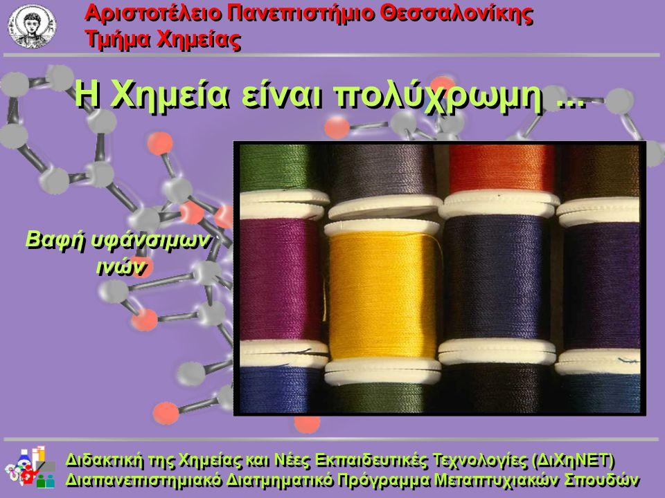 Aριστοτέλειο Πανεπιστήμιο Θεσσαλονίκης Τμήμα Χημείας Η Χημεία είναι πολύχρωμη... Βαφή υφάνσιμων ινών Βαφή υφάνσιμων ινών Διδακτική της Χημείας και Νέε