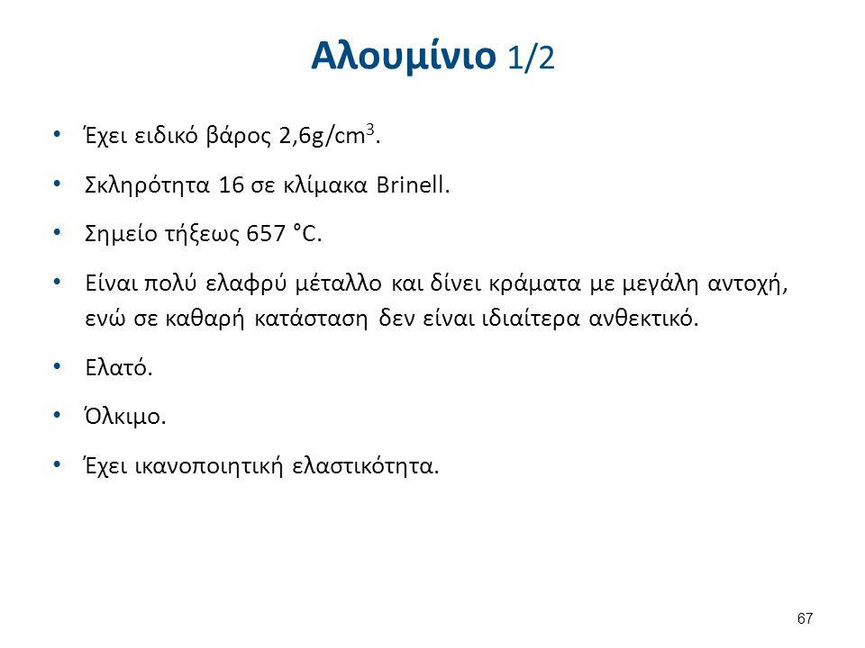 Αλουμίνιο 1/2 Έχει ειδικό βάρος 2,6g/cm 3. Σκληρότητα 16 σε κλίμακα Brinell. Σημείο τήξεως 657 °C. Είναι πολύ ελαφρύ μέταλλο και δίνει κράματα με μεγά
