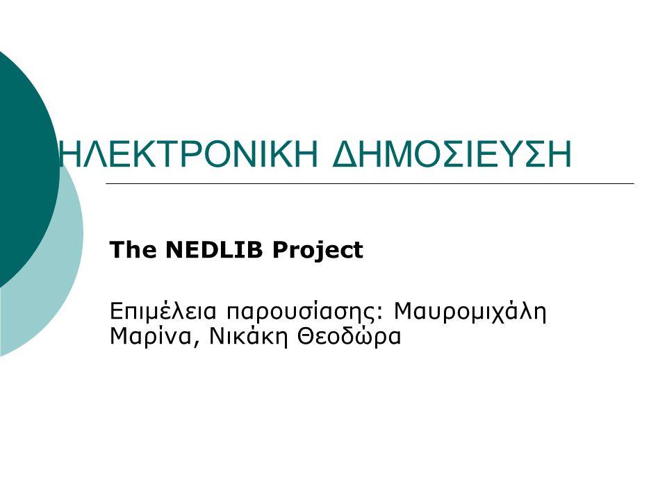 ΗΛΕΚΤΡΟΝΙΚΗ ΔΗΜΟΣΙΕΥΣΗ The NEDLIB Project Επιμέλεια παρουσίασης: Μαυρομιχάλη Μαρίνα, Νικάκη Θεοδώρα