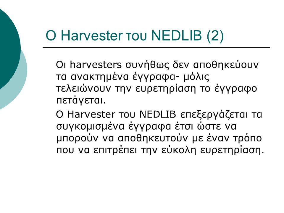 Ο Harvester του NEDLIB (2) Οι harvesters συνήθως δεν αποθηκεύουν τα ανακτημένα έγγραφα- μόλις τελειώνουν την ευρετηρίαση το έγγραφο πετάγεται.