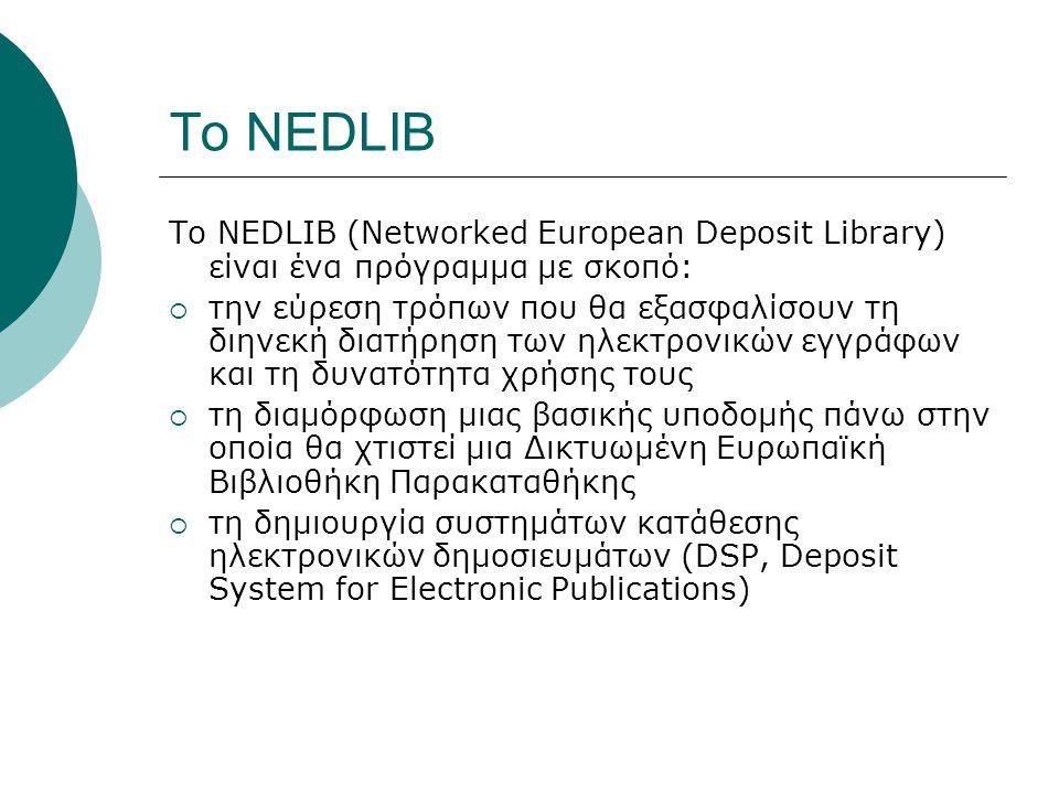Το NEDLIB Το ΝEDLIB (Networked European Deposit Library) είναι ένα πρόγραμμα με σκοπό:  την εύρεση τρόπων που θα εξασφαλίσουν τη διηνεκή διατήρηση των ηλεκτρονικών εγγράφων και τη δυνατότητα χρήσης τους  τη διαμόρφωση μιας βασικής υποδομής πάνω στην οποία θα χτιστεί μια Δικτυωμένη Ευρωπαϊκή Βιβλιοθήκη Παρακαταθήκης  τη δημιουργία συστημάτων κατάθεσης ηλεκτρονικών δημοσιευμάτων (DSP, Deposit System for Electronic Publications)