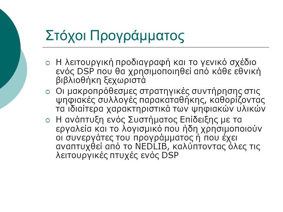 Στόχοι Προγράμματος  Η λειτουργική προδιαγραφή και το γενικό σχέδιο ενός DSP που θα χρησιμοποιηθεί από κάθε εθνική βιβλιοθήκη ξεχωριστά  Οι μακροπρόθεσμες στρατηγικές συντήρησης στις ψηφιακές συλλογές παρακαταθήκης, καθορίζοντας τα ιδιαίτερα χαρακτηριστικά των ψηφιακών υλικών  Η ανάπτυξη ενός Συστήματος Επίδειξης με τα εργαλεία και το λογισμικό που ήδη χρησιμοποιούν οι συνεργάτες του προγράμματος ή που έχει αναπτυχθεί από το NEDLIB, καλύπτοντας όλες τις λειτουργικές πτυχές ενός DSP