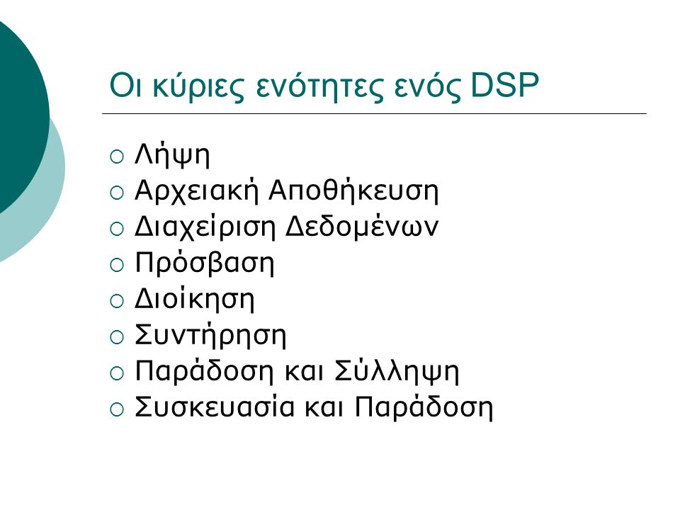 Oι κύριες ενότητες ενός DSP  Λήψη  Αρχειακή Αποθήκευση  Διαχείριση Δεδομένων  Πρόσβαση  Διοίκηση  Συντήρηση  Παράδοση και Σύλληψη  Συσκευασία και Παράδοση