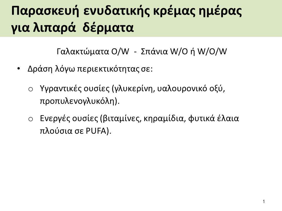 Παρασκευή ενυδατικής κρέμας ημέρας για λιπαρά δέρματα Γαλακτώματα O/W - Σπάνια W/O ή W/O/W Δράση λόγω περιεκτικότητας σε: o Υγραντικές ουσίες (γλυκερίνη, υαλουρονικό οξύ, προπυλενογλυκόλη).