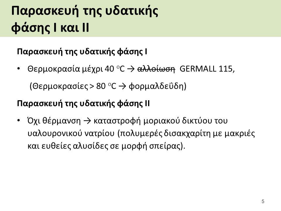 Παρασκευή της υδατικής φάσης Ι και ΙΙ Παρασκευή της υδατικής φάσης Ι Θερμοκρασία μέχρι 40 ο C → αλλοίωση GERMALL 115, (Θερμοκρασίες > 80 ο C → φορμαλδεΰδη) Παρασκευή της υδατικής φάσης ΙΙ Όχι θέρμανση → καταστροφή μοριακού δικτύου του υαλουρονικού νατρίου (πολυμερές δισακχαρίτη με μακριές και ευθείες αλυσίδες σε μορφή σπείρας).