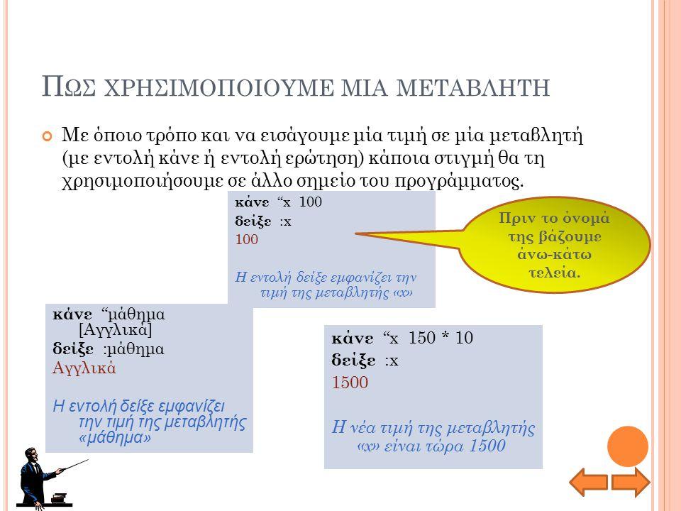Ε ΝΤΟΛΗ ΚΑΝΕ ΕΝΤΟΛΗ ΕΚΧΩΡΗΣΗΣ ΕΝΤΟΛΗ ΕΚΧΩΡΗΣΗΣ Εκχωρεί (βάζει) μία τιμή απευθείας σε μία μεταβλητή 500 x Μεταβλητή με όνομα «x» και τιμή 500 κάνε x 500 Βάζει στη μεταβλητή «x» τον αριθμό 500 κάνε μάθημα [Πληροφορική] Βάζει στη μεταβλητή «μάθημα» τη λέξη Πληροφορική.