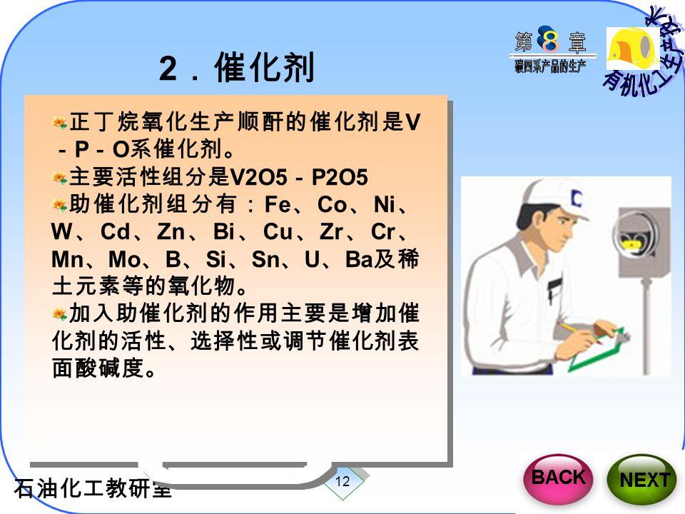 石油化工教研室 12 2 .催化剂 正丁烷氧化生产顺酐的催化剂是 V - P - O 系催化剂。 主要活性组分是 V2O5 - P2O5 助催化剂组分有: Fe 、 Co 、 Ni 、 W 、 Cd 、 Zn 、 Bi 、 Cu 、 Zr 、 Cr 、 Mn 、 Mo 、 B 、 Si 、 Sn 、