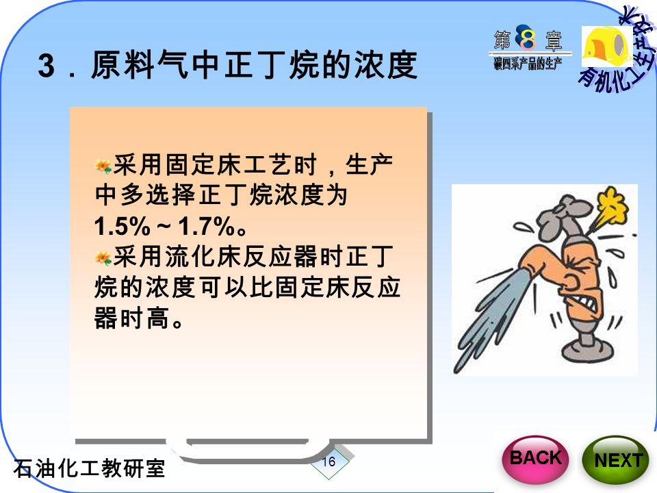 石油化工教研室 16 3 .原料气中正丁烷的浓度 采用固定床工艺时,生产 中多选择正丁烷浓度为 1.5% ~ 1.7% 。 采用流化床反应器时正丁 烷的浓度可以比固定床反应 器时高。 采用固定床工艺时,生产 中多选择正丁烷浓度为 1.5% ~ 1.7% 。 采用流化床反应器时正丁 烷的浓度可以比固定
