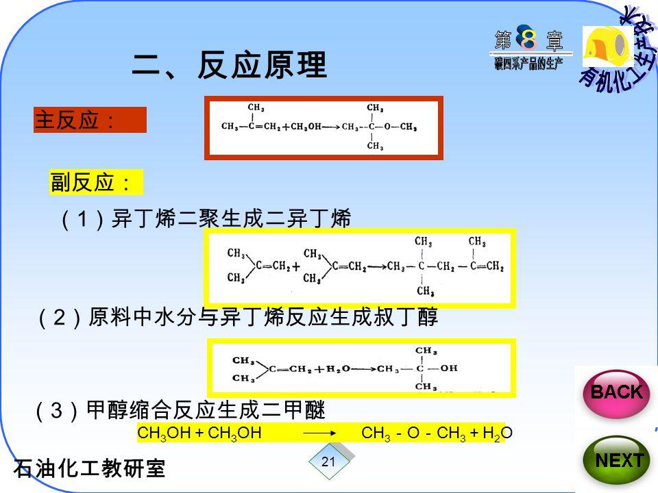 石油化工教研室 21 CH 3 OH + CH 3 OH CH 3 - O - CH 3 + H 2 O 二、反应原理 主反应: 副反应: ( 1 )异丁烯二聚生成二异丁烯 ( 2 )原料中水分与异丁烯反应生成叔丁醇 ( 3 )甲醇缩合反应生成二甲醚