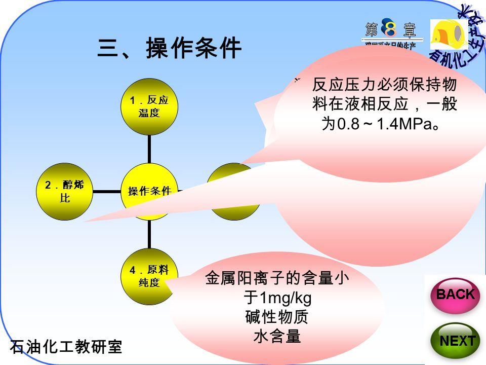 石油化工教研室 22 三、操作条件 操作条 件 1 .反 应温度 3 .反 应压力 4 .原 料纯度 2 .醇 烯比 适宜温度为 50 ~ 80 ℃。 提高反应温度,虽可 提高反应速度,但二 甲醚的生成量也随反 应温度的提高而增加。 而且反应温度超过 140 ℃时,催化剂将被 烧坏。 甲醇与异丁烯之