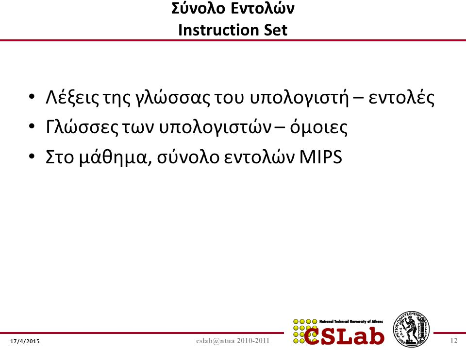 17/4/2015 Σύνολο Εντολών Instruction Set Λέξεις της γλώσσας του υπολογιστή – εντολές Γλώσσες των υπολογιστών – όμοιες Στο μάθημα, σύνολο εντολών MIPS