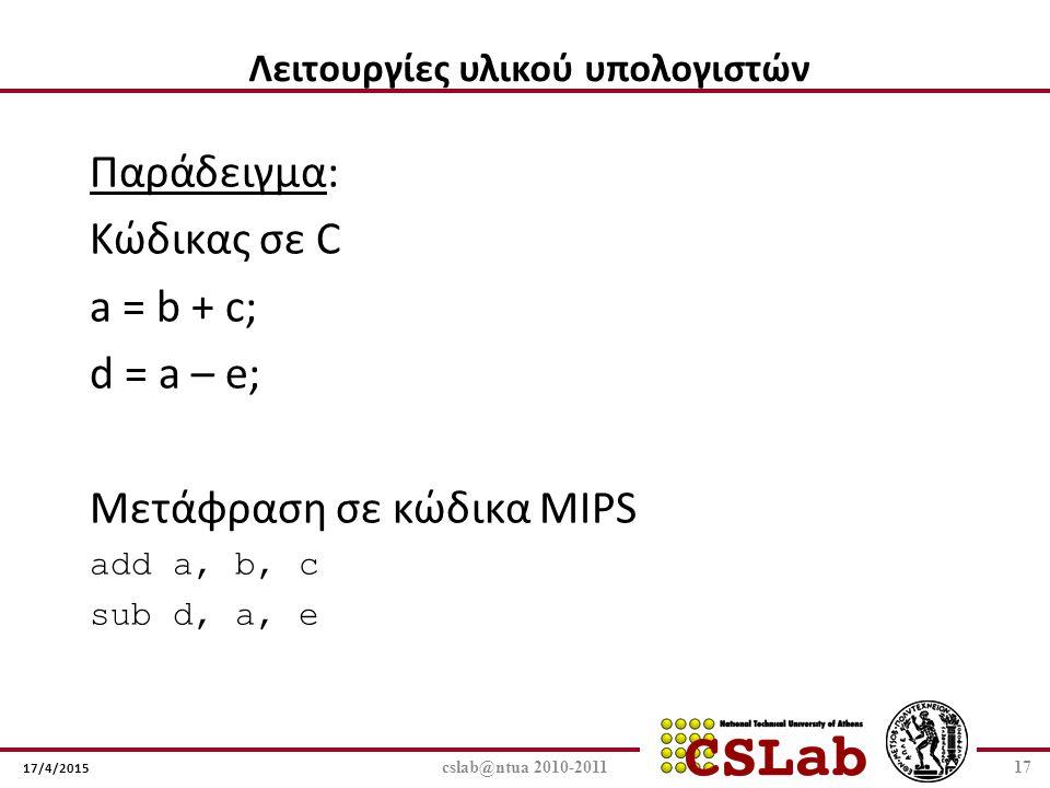17/4/2015 Παράδειγμα: Κώδικας σε C a = b + c; d = a – e; Μετάφραση σε κώδικα MIPS add a, b, c sub d, a, e cslab@ntua 2010-201117 Λειτουργίες υλικού υπ