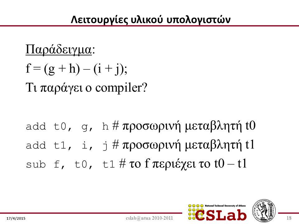 17/4/2015 cslab@ntua 2010-201118 Παράδειγμα: f = (g + h) – (i + j); Τι παράγει ο compiler? add t0, g, h # προσωρινή μεταβλητή t0 add t1, i, j # προσωρ