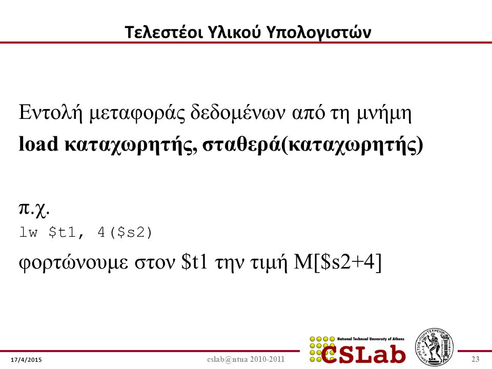 17/4/2015 cslab@ntua 2010-201123 Εντολή μεταφοράς δεδομένων από τη μνήμη load καταχωρητής, σταθερά(καταχωρητής) π.χ. lw $t1, 4($s2) φορτώνουμε στον $t