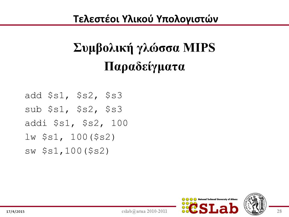 17/4/2015 cslab@ntua 2010-201128 Συμβολική γλώσσα MIPS Παραδείγματα add $s1, $s2, $s3 sub $s1, $s2, $s3 addi $s1, $s2, 100 lw $s1, 100($s2) sw $s1,100