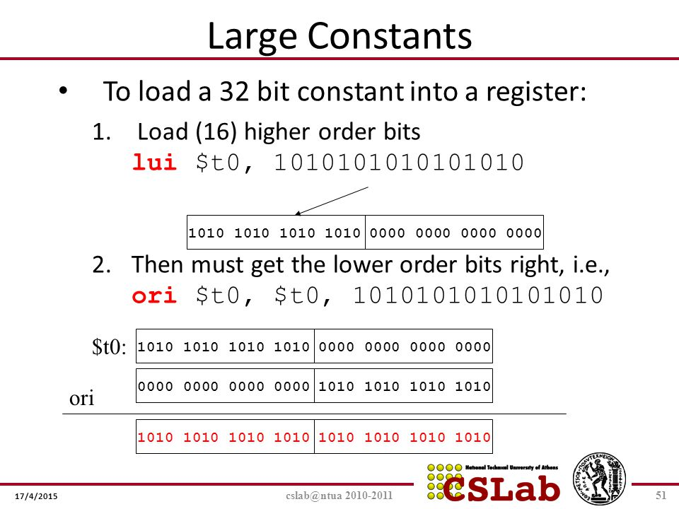 17/4/2015 Large Constants To load a 32 bit constant into a register: 1. Load (16) higher order bits lui $t0, 1010101010101010 2.Then must get the lowe