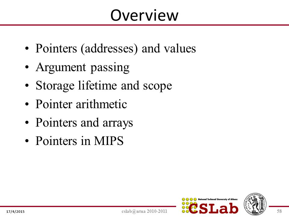 17/4/2015 cslab@ntua 2010-201158 Overview Pointers (addresses) and values Argument passing Storage lifetime and scope Pointer arithmetic Pointers and