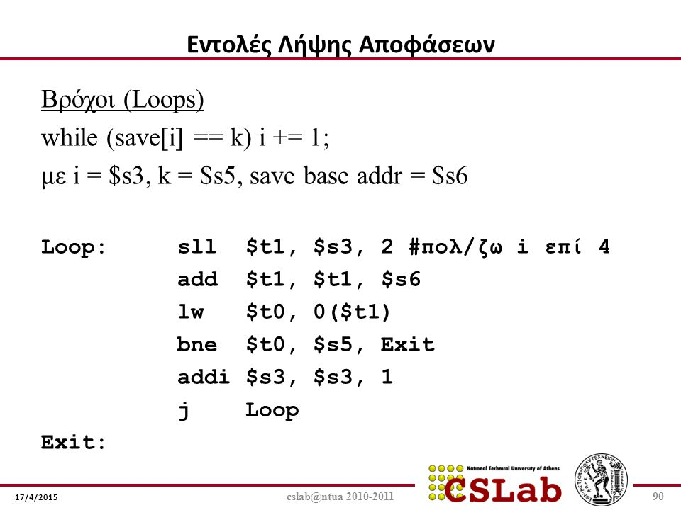 17/4/2015 cslab@ntua 2010-201190 Βρόχοι (Loops) while (save[i] == k) i += 1; με i = $s3, k = $s5, save base addr = $s6 Loop:sll$t1, $s3, 2 #πολ/ζω i ε